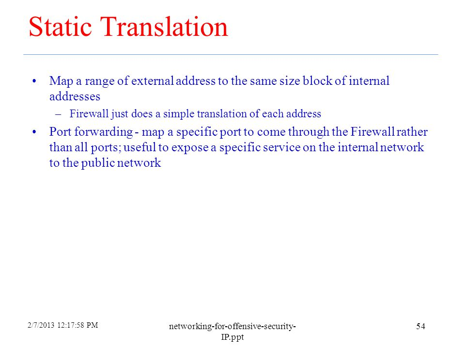 2/7/2013 12:17:58 PM networking-for-offensive-security- IP.ppt 53 Dynamic Translation ( IP Masquerading ) Also called Network Address and Port Transla