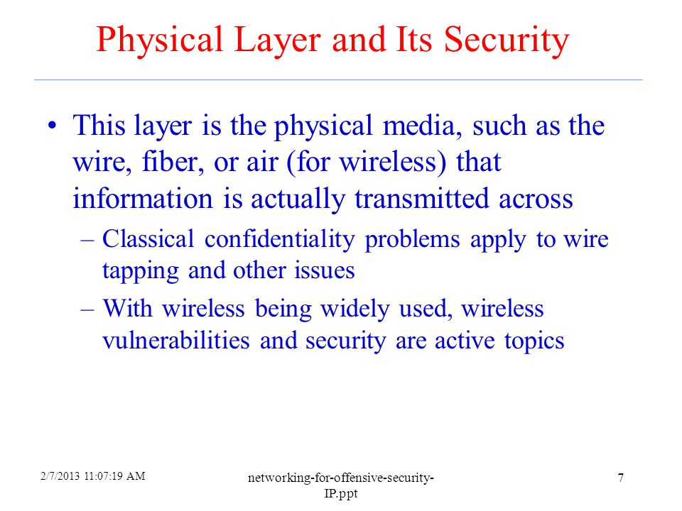 2/7/2013 11:07:19 AM networking-for-offensive-security- IP.ppt 7 Physical Layer and Its Security This layer is the physical media, such as the wire, fiber, or air (for wireless) that information is actually transmitted across –Classical confidentiality problems apply to wire tapping and other issues –With wireless being widely used, wireless vulnerabilities and security are active topics