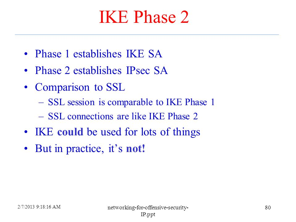 2/7/2013 9:18:17 AM networking-for-offensive-security- IP.ppt 79 IKE Phase 1 Summary Result of IKE phase 1 is –Mutual authentication –Shared symmetric
