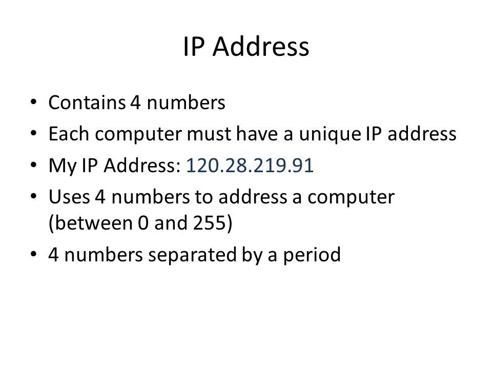 IP Address Contains 4 numbers Each computer must have a unique IP address My IP Address: 120.28.219.91 Uses 4 numbers to address a computer (between 0 and 255) 4 numbers separated by a period