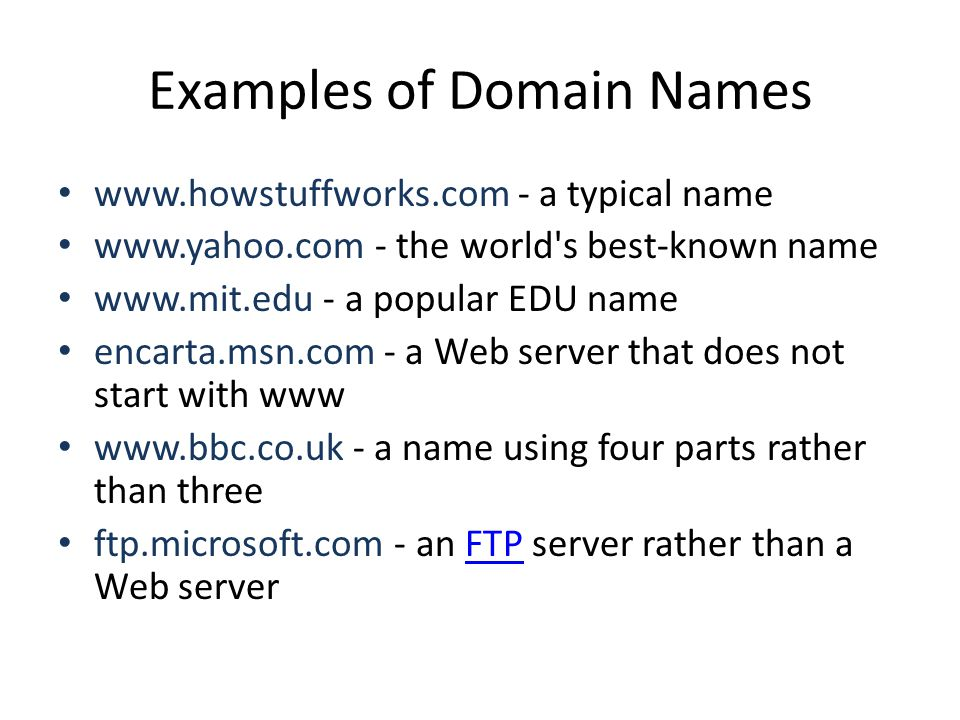 Examples of Domain Names www.howstuffworks.com - a typical name www.yahoo.com - the world s best-known name www.mit.edu - a popular EDU name encarta.msn.com - a Web server that does not start with www www.bbc.co.uk - a name using four parts rather than three ftp.microsoft.com - an FTP server rather than a Web serverFTP