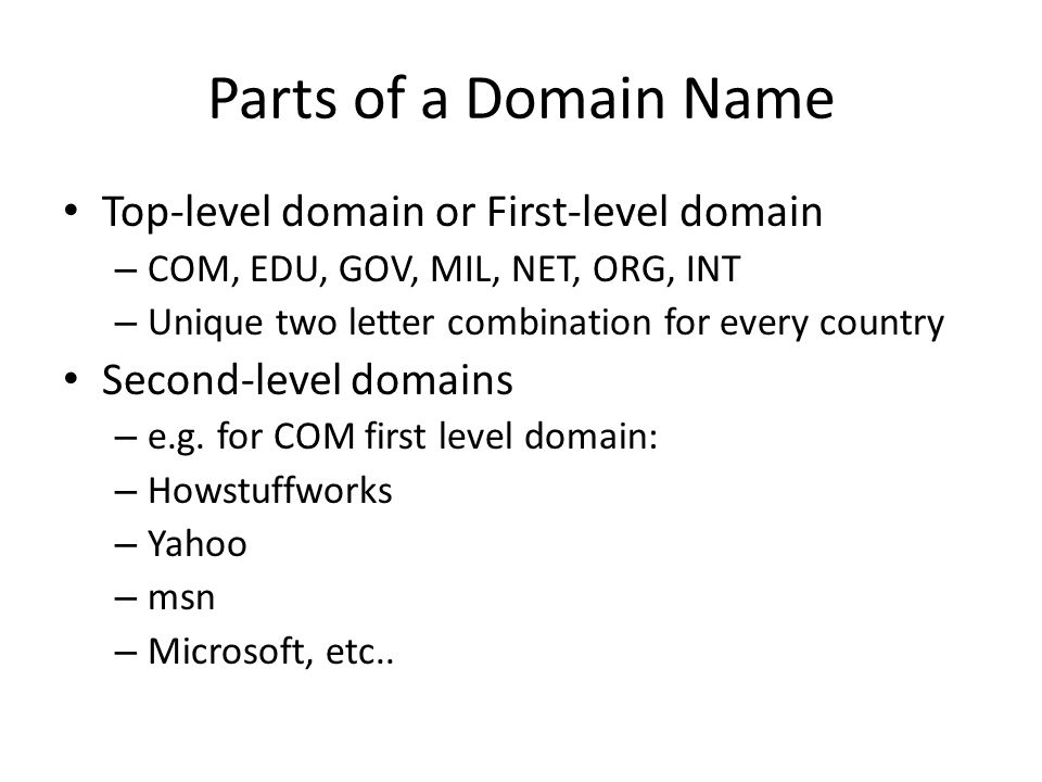 Parts of a Domain Name Top-level domain or First-level domain – COM, EDU, GOV, MIL, NET, ORG, INT – Unique two letter combination for every country Se