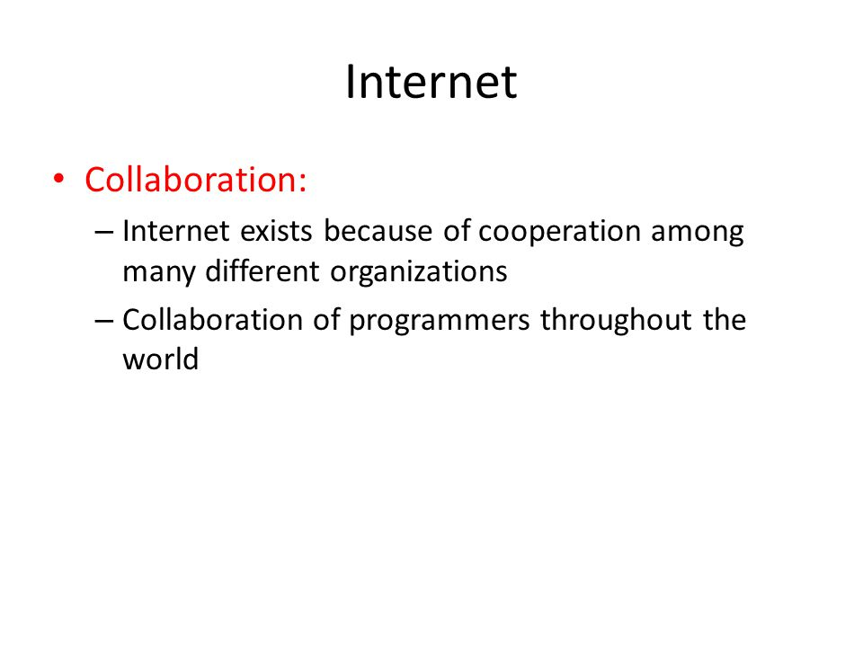 Internet Collaboration: – Internet exists because of cooperation among many different organizations – Collaboration of programmers throughout the worl