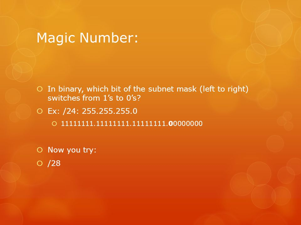 Magic Number:  In binary, which bit of the subnet mask (left to right) switches from 1's to 0's?  Ex: /24: 255.255.255.0  11111111.11111111.1111111