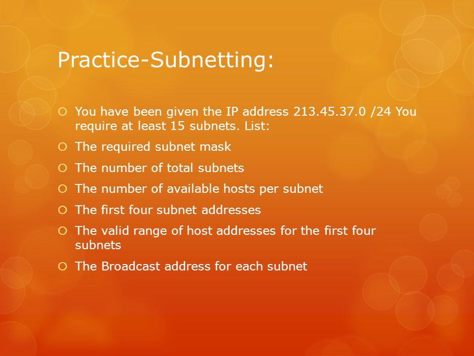 Practice-Subnetting:  You have been given the IP address 213.45.37.0 /24 You require at least 15 subnets. List:  The required subnet mask  The numb