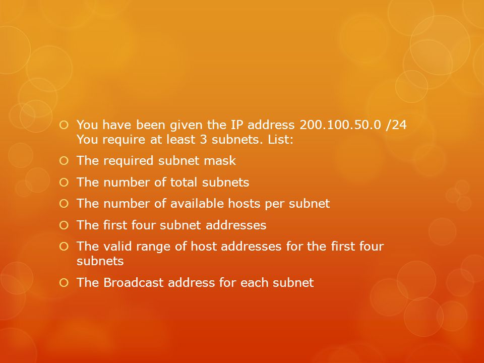  You have been given the IP address 200.100.50.0 /24 You require at least 3 subnets. List:  The required subnet mask  The number of total subnets 