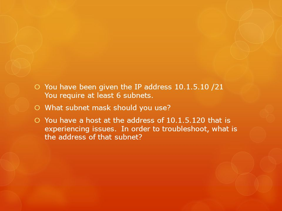  You have been given the IP address 10.1.5.10 /21 You require at least 6 subnets.  What subnet mask should you use?  You have a host at the address