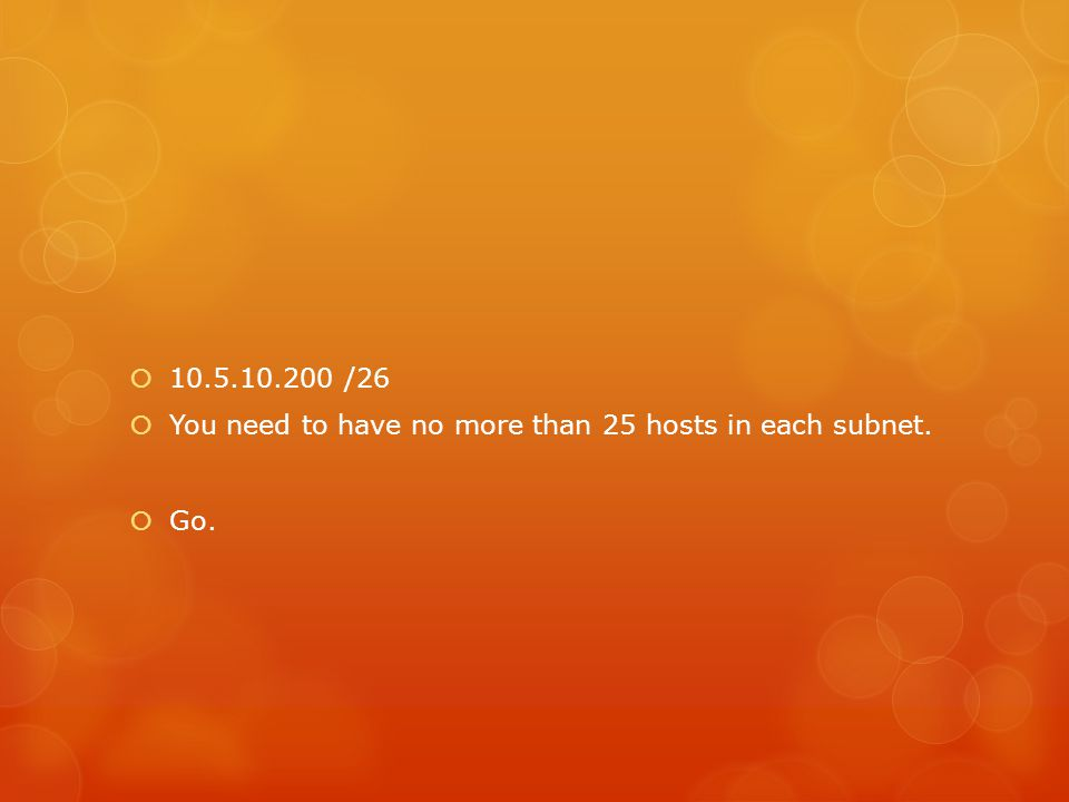  10.5.10.200 /26  You need to have no more than 25 hosts in each subnet.  Go.