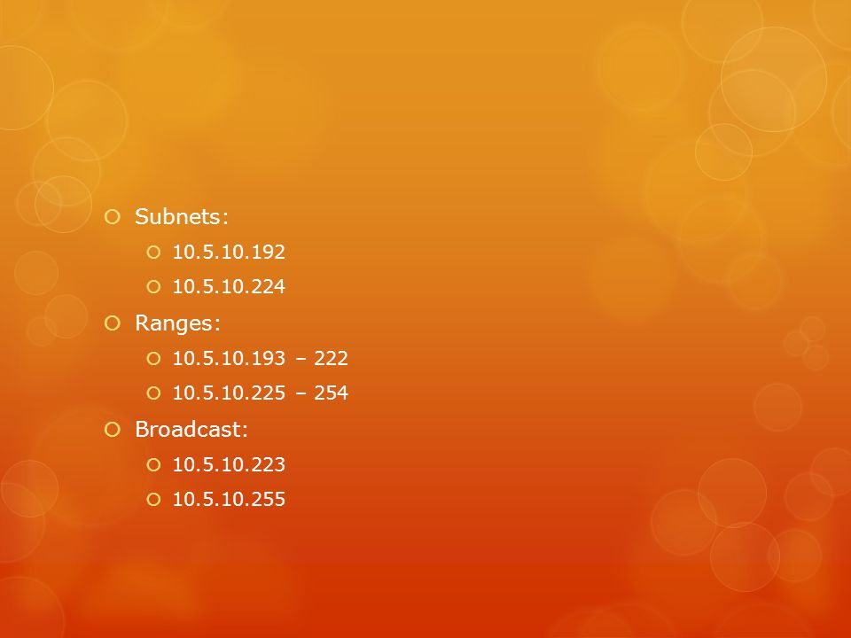  Subnets:  10.5.10.192  10.5.10.224  Ranges:  10.5.10.193 – 222  10.5.10.225 – 254  Broadcast:  10.5.10.223  10.5.10.255