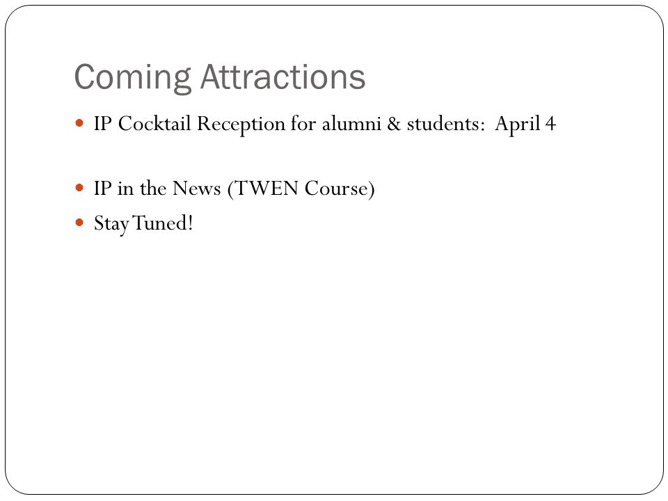 Coming Attractions IP Cocktail Reception for alumni & students: April 4 IP in the News (TWEN Course) Stay Tuned!