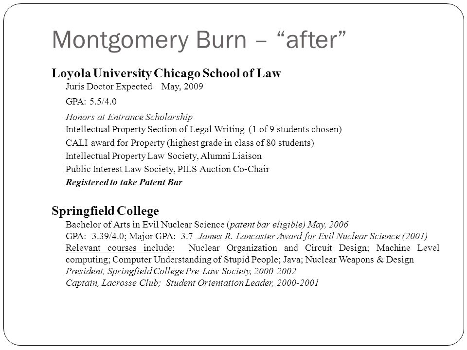 Montgomery Burn – after Loyola University Chicago School of Law Juris Doctor Expected May, 2009 GPA: 5.5/4.0 Honors at Entrance Scholarship Intellectual Property Section of Legal Writing (1 of 9 students chosen) CALI award for Property (highest grade in class of 80 students) Intellectual Property Law Society, Alumni Liaison Public Interest Law Society, PILS Auction Co-Chair Registered to take Patent Bar Springfield College Bachelor of Arts in Evil Nuclear Science (patent bar eligible) May, 2006 GPA: 3.39/4.0; Major GPA: 3.7 James R.