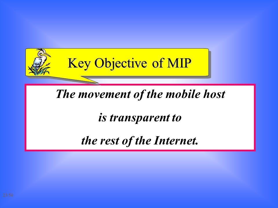 The movement of the mobile host is transparent to the rest of the Internet. Key Objective of MIP 23/50