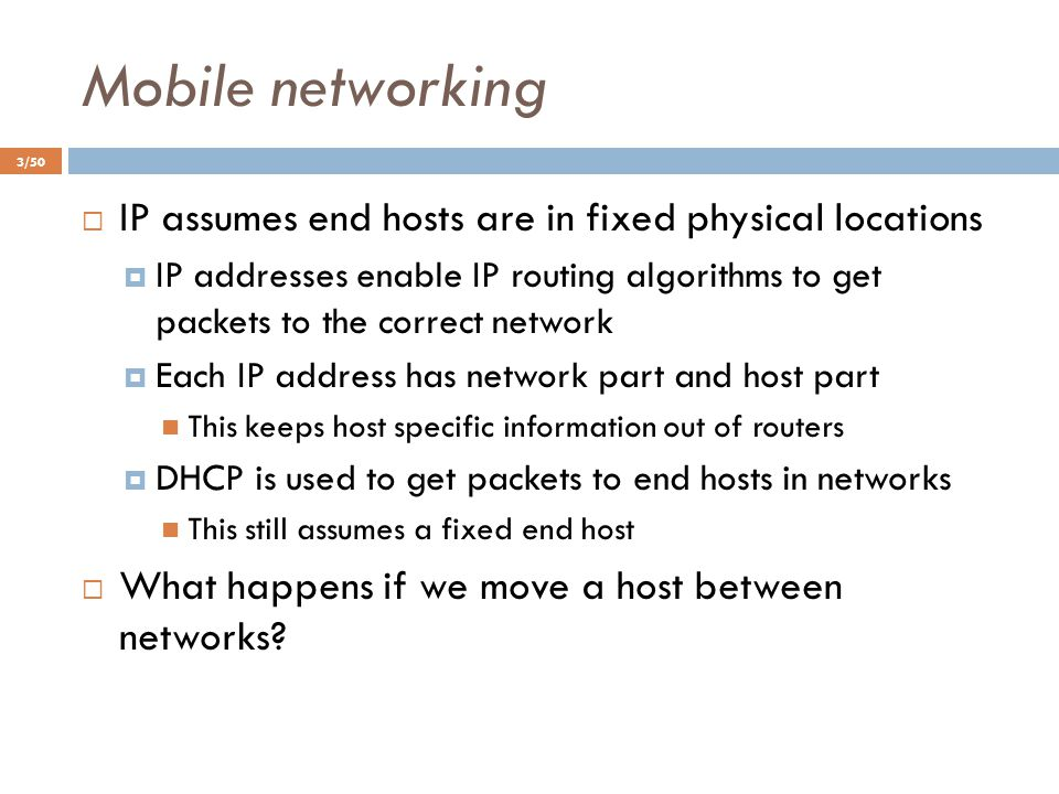 Mobile networking 3/50  IP assumes end hosts are in fixed physical locations  IP addresses enable IP routing algorithms to get packets to the correc