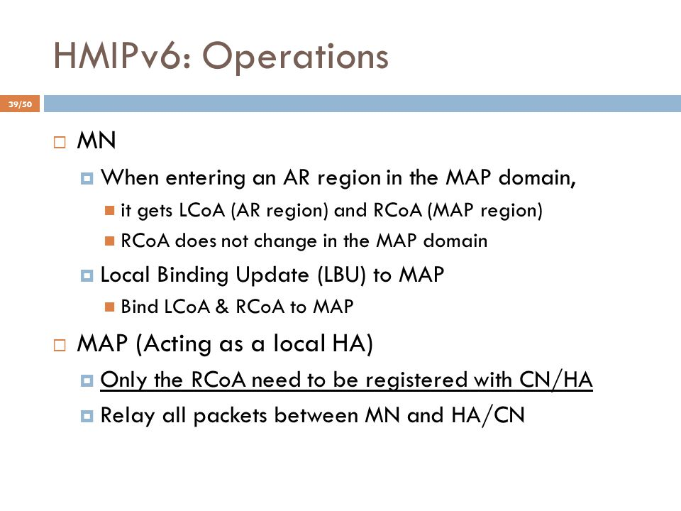 HMIPv6: Operations  MN  When entering an AR region in the MAP domain, it gets LCoA (AR region) and RCoA (MAP region) RCoA does not change in the MAP