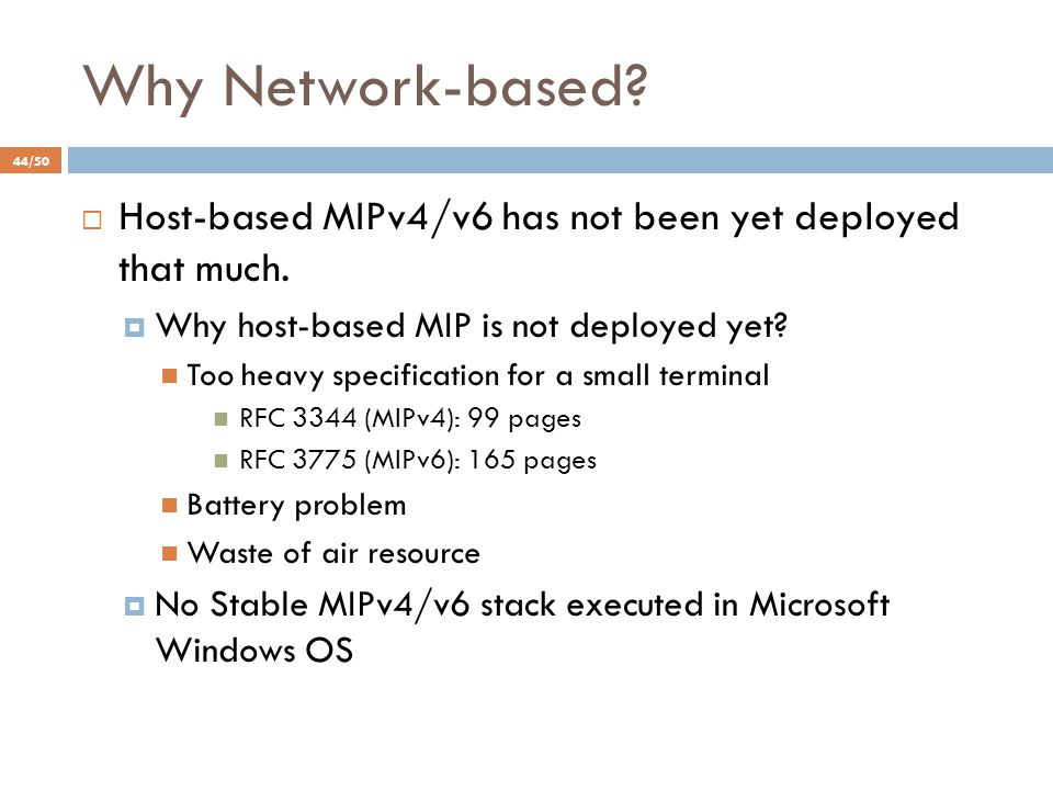Why Network-based?  Host-based MIPv4/v6 has not been yet deployed that much.  Why host-based MIP is not deployed yet? Too heavy specification for a