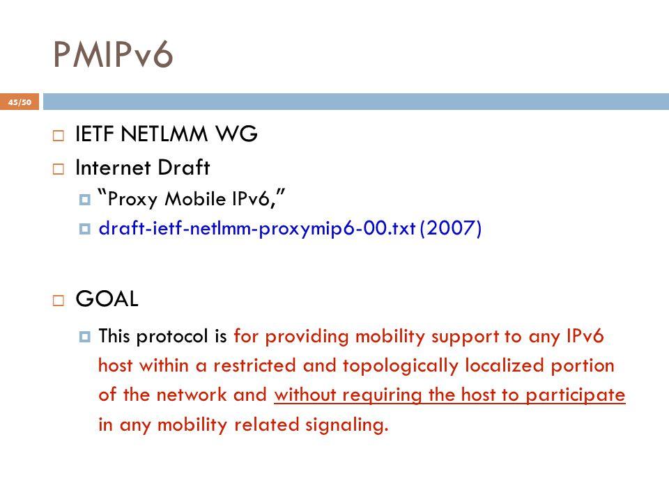"PMIPv6  IETF NETLMM WG  Internet Draft  "" Proxy Mobile IPv6, ""  draft-ietf-netlmm-proxymip6-00.txt (2007)  GOAL  This protocol is for providing"