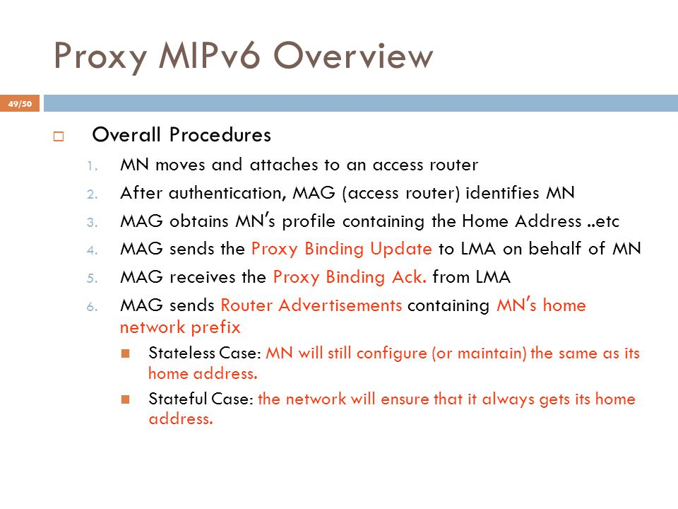 Proxy MIPv6 Overview  Overall Procedures 1. MN moves and attaches to an access router 2. After authentication, MAG (access router) identifies MN 3. M