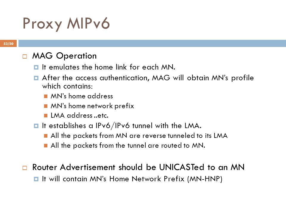 Proxy MIPv6  MAG Operation  It emulates the home link for each MN.  After the access authentication, MAG will obtain MN's profile which contains: M