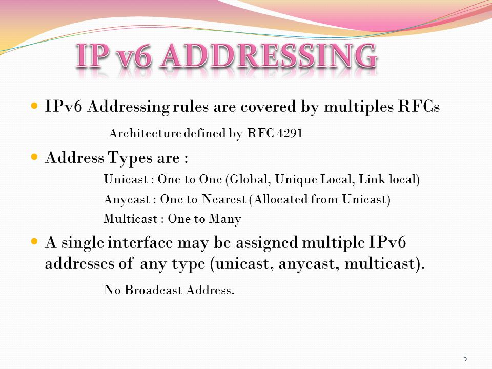 IPv6 Addressing rules are covered by multiples RFCs Architecture defined by RFC 4291 Address Types are : Unicast : One to One (Global, Unique Local, Link local) Anycast : One to Nearest (Allocated from Unicast) Multicast : One to Many A single interface may be assigned multiple IPv6 addresses of any type (unicast, anycast, multicast).