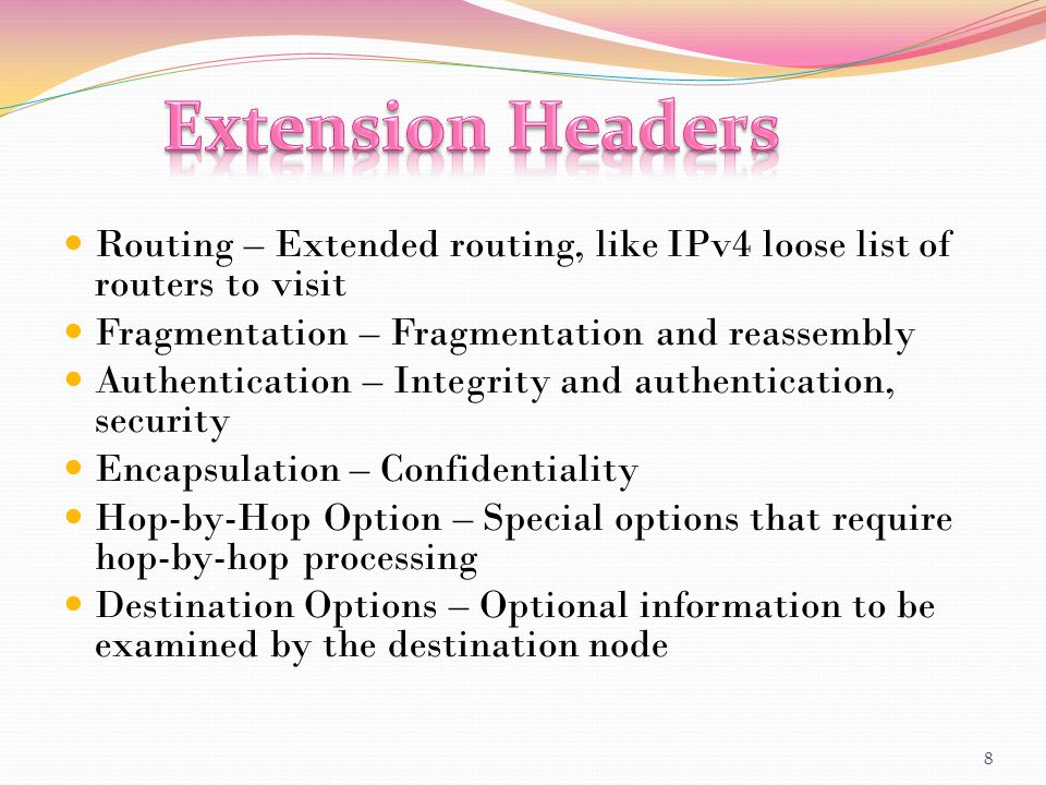 Routing – Extended routing, like IPv4 loose list of routers to visit Fragmentation – Fragmentation and reassembly Authentication – Integrity and authe