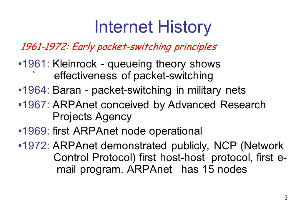 4 Internet History 1970: ALOHAnet satellite network in Hawaii 1973: Metcalfe's PhD thesis proposes Ethernet 1974: Cerf and Kahn - architecture for interconnecting networks late70's: proprietary architectures,DECnet, SNA, XNA 1979: ARPAnet has 200 nodes 1972-1980: Internetworking, new and proprietary nets