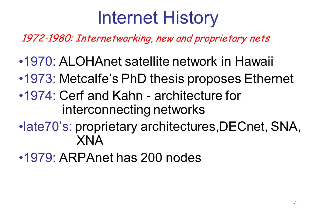 5 Internet History  Cerf and Kahn's internetworking principles: – minimalism, autonomy-no internal changes required to interconnect networks – best effort service model – stateless routers – decentralized control  define today's Internet architecture 1972-1980: Internetworking, new and proprietary nets