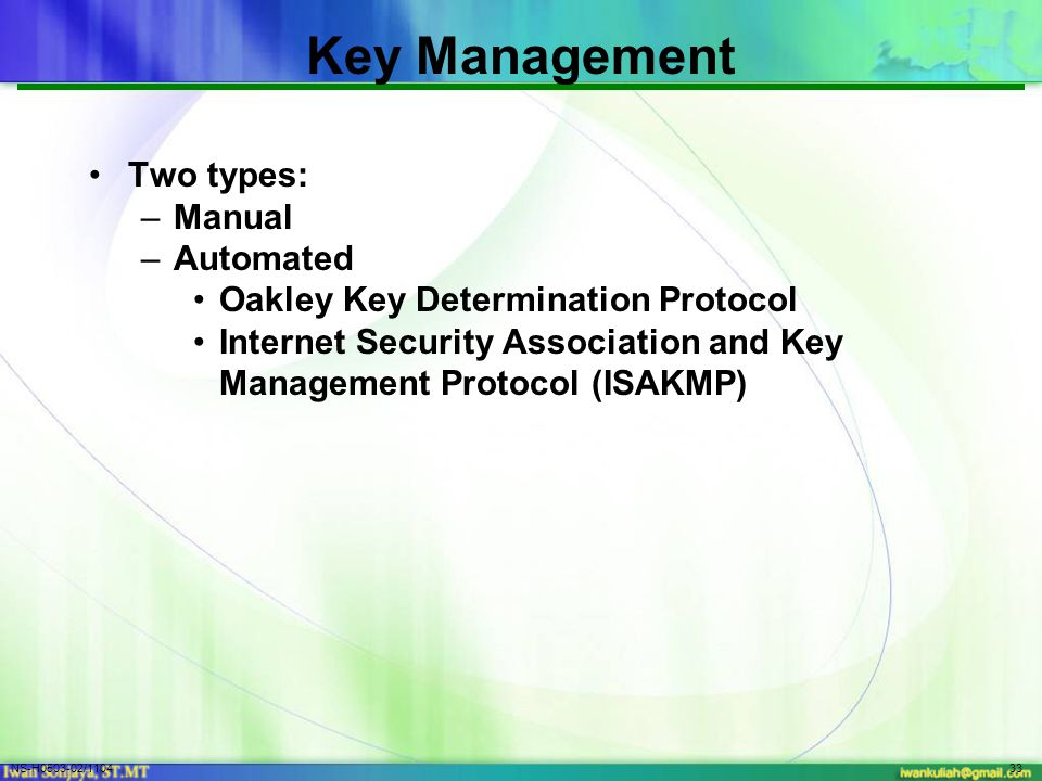 NS-H0503-02/110433 Key Management Two types: –Manual –Automated Oakley Key Determination Protocol Internet Security Association and Key Management Protocol (ISAKMP)