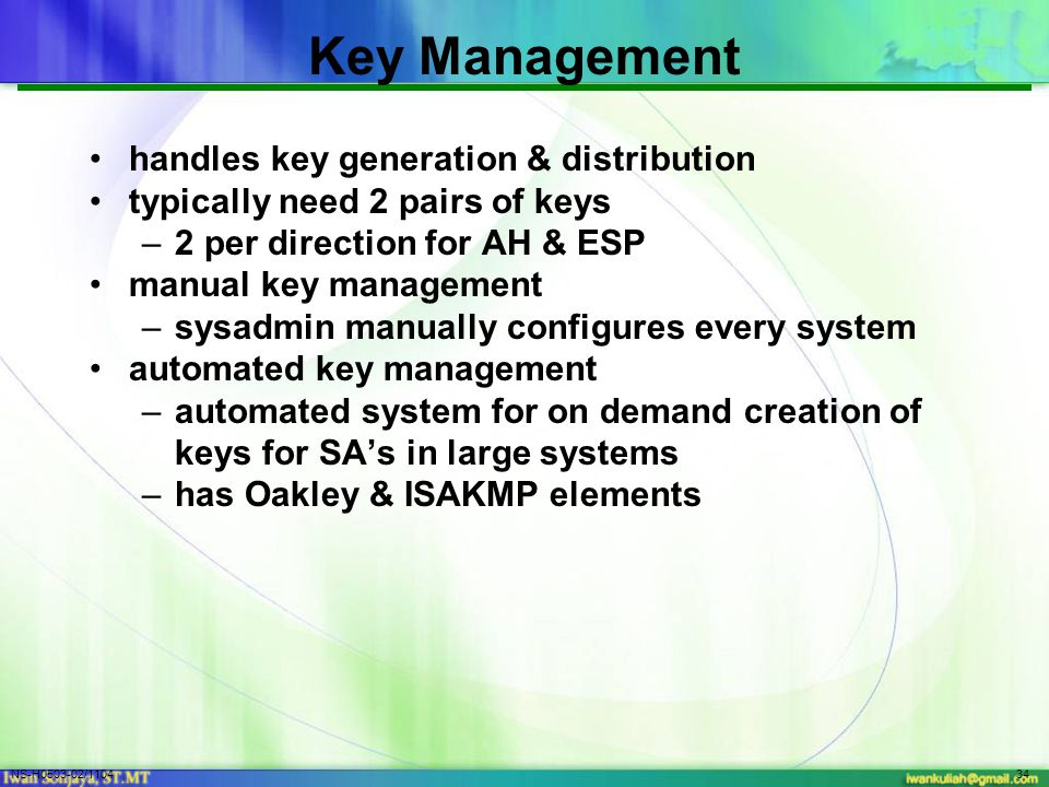 NS-H0503-02/110434 Key Management handles key generation & distribution typically need 2 pairs of keys –2 per direction for AH & ESP manual key management –sysadmin manually configures every system automated key management –automated system for on demand creation of keys for SA's in large systems –has Oakley & ISAKMP elements