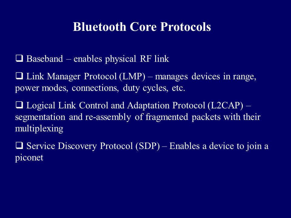 Bluetooth Core Protocols  Baseband – enables physical RF link  Link Manager Protocol (LMP) – manages devices in range, power modes, connections, dut