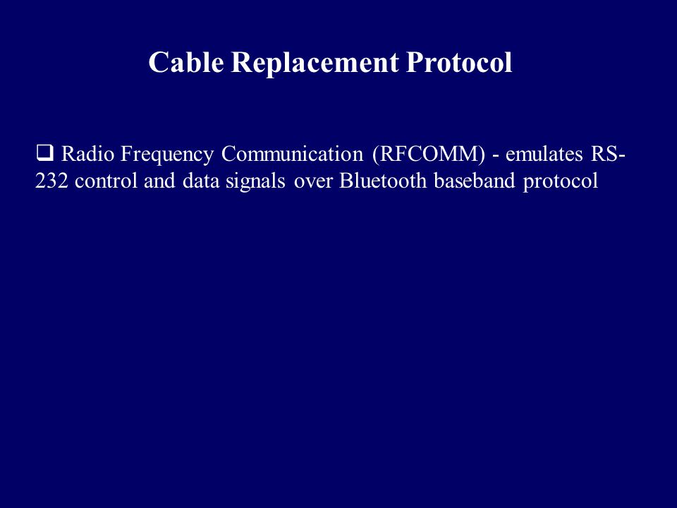Cable Replacement Protocol  Radio Frequency Communication (RFCOMM) - emulates RS- 232 control and data signals over Bluetooth baseband protocol