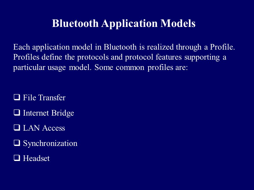 Bluetooth Application Models Each application model in Bluetooth is realized through a Profile. Profiles define the protocols and protocol features su