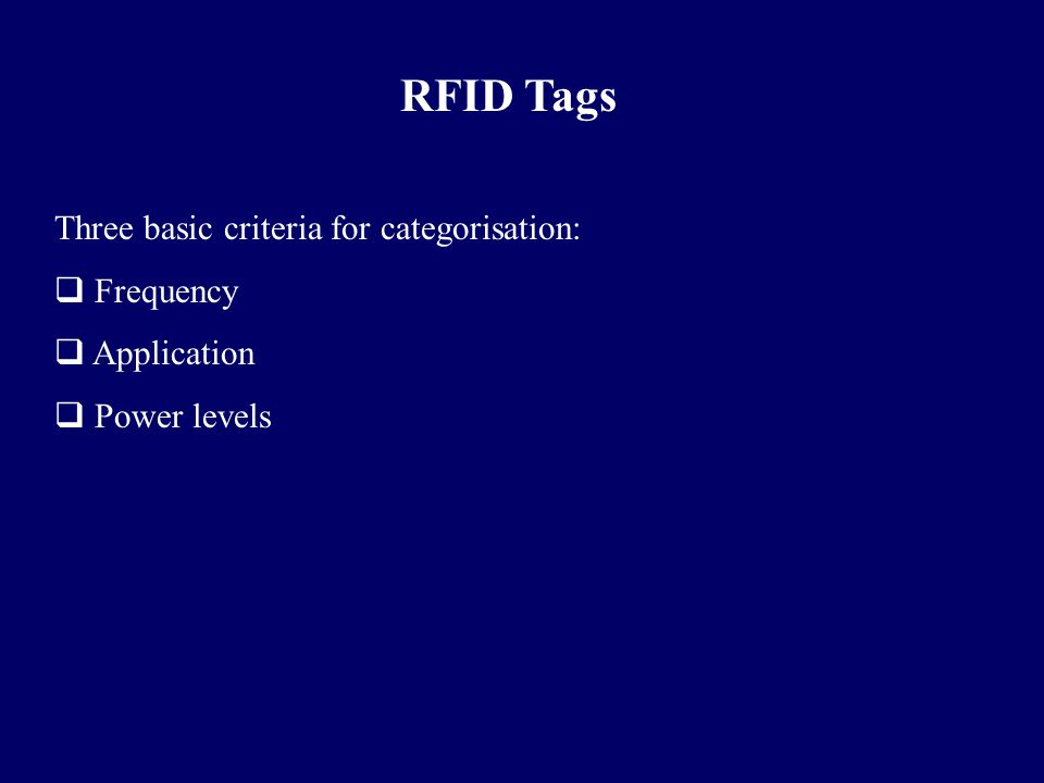RFID Tags Three basic criteria for categorisation:  Frequency  Application  Power levels
