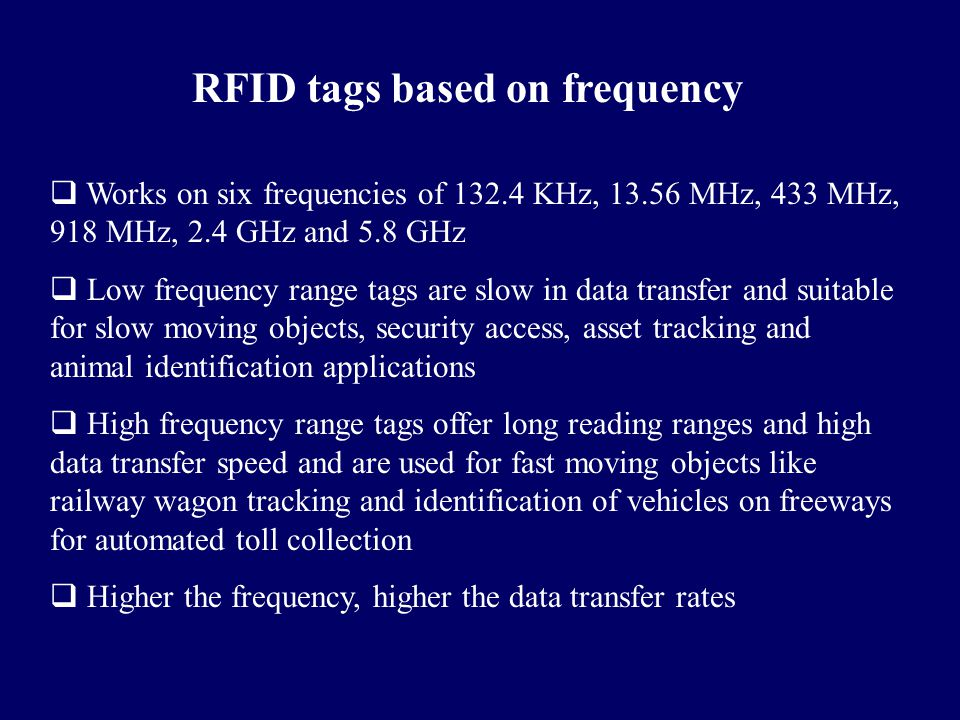 RFID tags based on frequency  Works on six frequencies of 132.4 KHz, 13.56 MHz, 433 MHz, 918 MHz, 2.4 GHz and 5.8 GHz  Low frequency range tags are