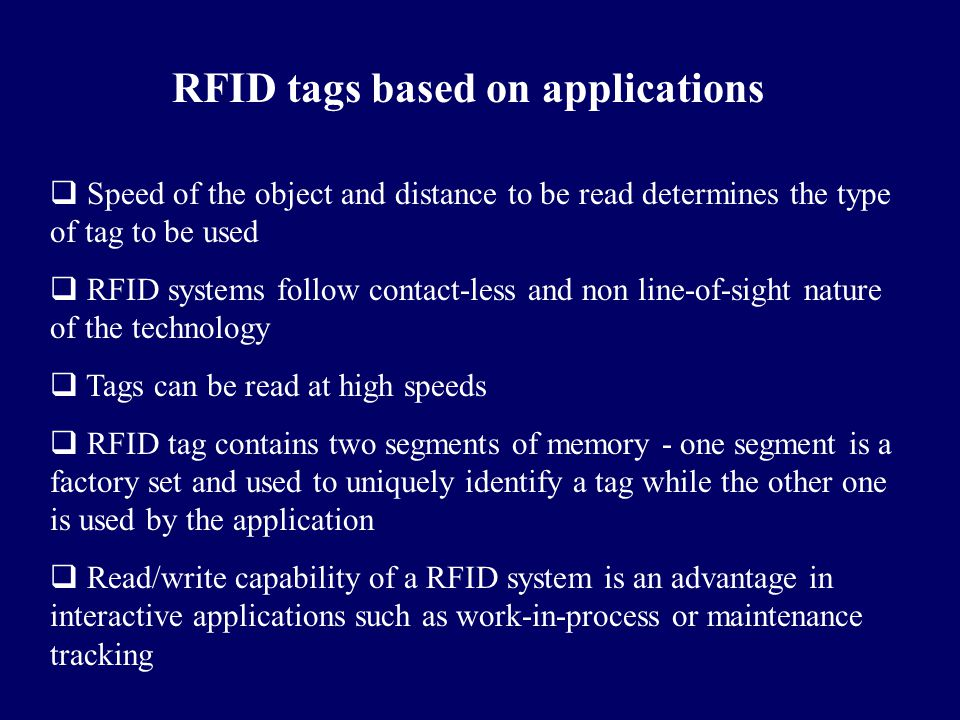 RFID tags based on applications  Speed of the object and distance to be read determines the type of tag to be used  RFID systems follow contact-less