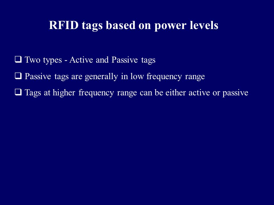RFID tags based on power levels  Two types - Active and Passive tags  Passive tags are generally in low frequency range  Tags at higher frequency r