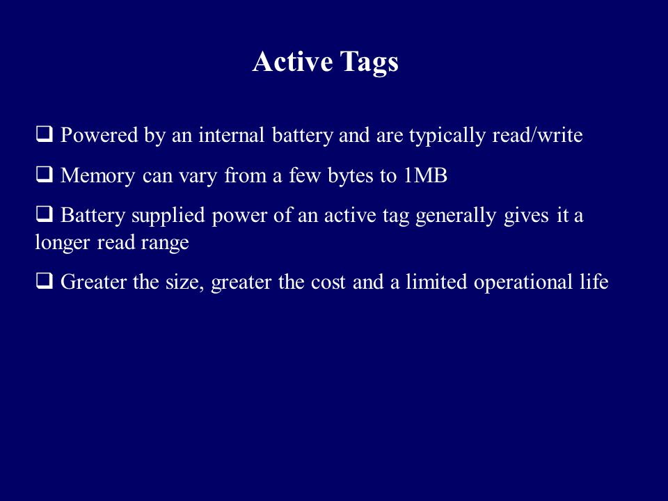 Active Tags  Powered by an internal battery and are typically read/write  Memory can vary from a few bytes to 1MB  Battery supplied power of an act