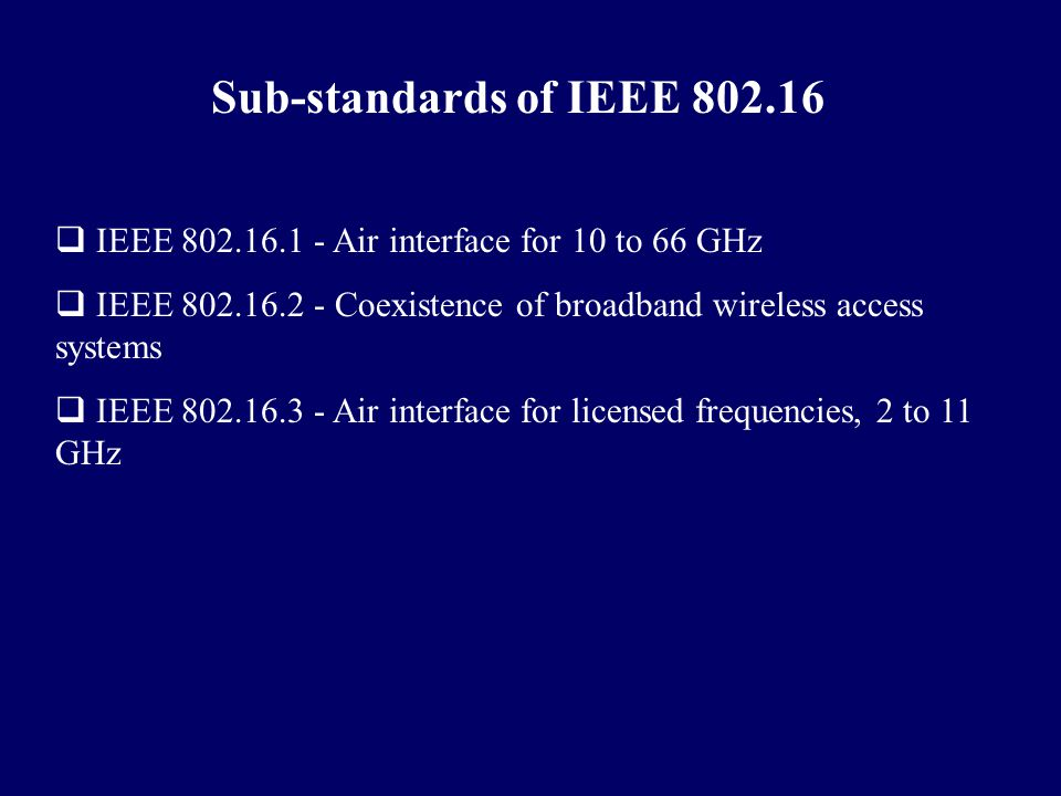 Sub-standards of IEEE 802.16  IEEE 802.16.1 - Air interface for 10 to 66 GHz  IEEE 802.16.2 - Coexistence of broadband wireless access systems  IEE