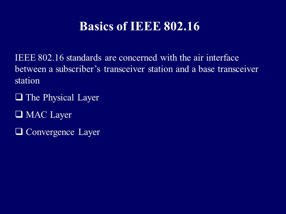 Basics of IEEE 802.16 IEEE 802.16 standards are concerned with the air interface between a subscriber's transceiver station and a base transceiver sta
