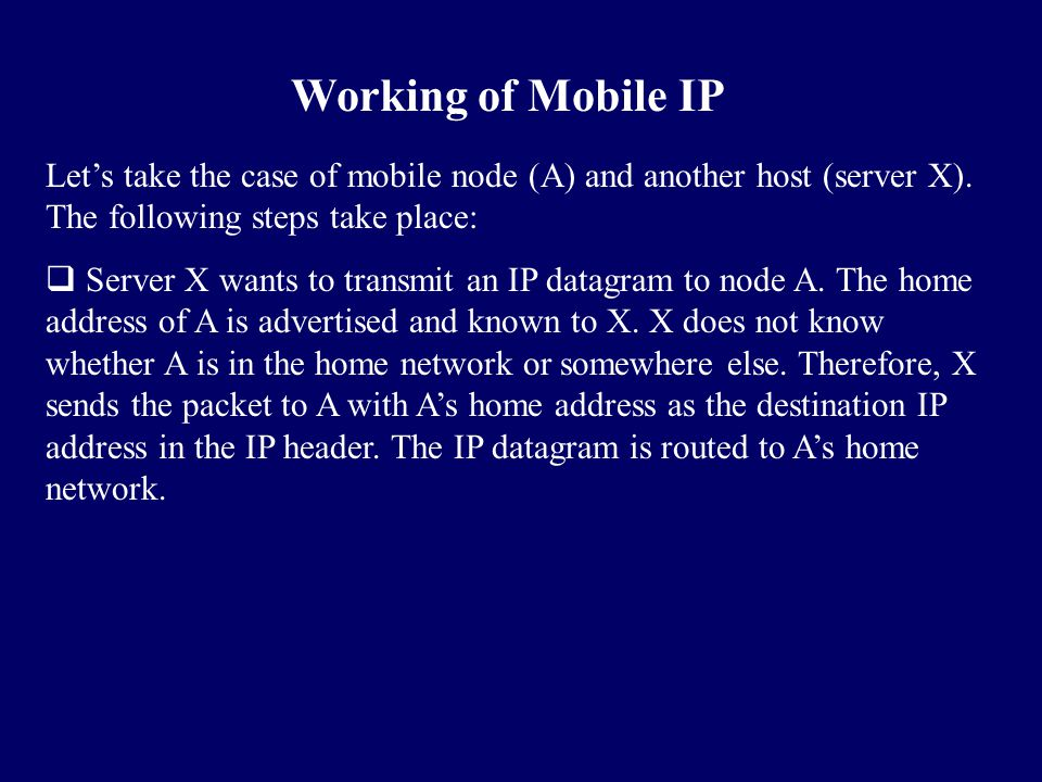 Let's take the case of mobile node (A) and another host (server X). The following steps take place:  Server X wants to transmit an IP datagram to nod