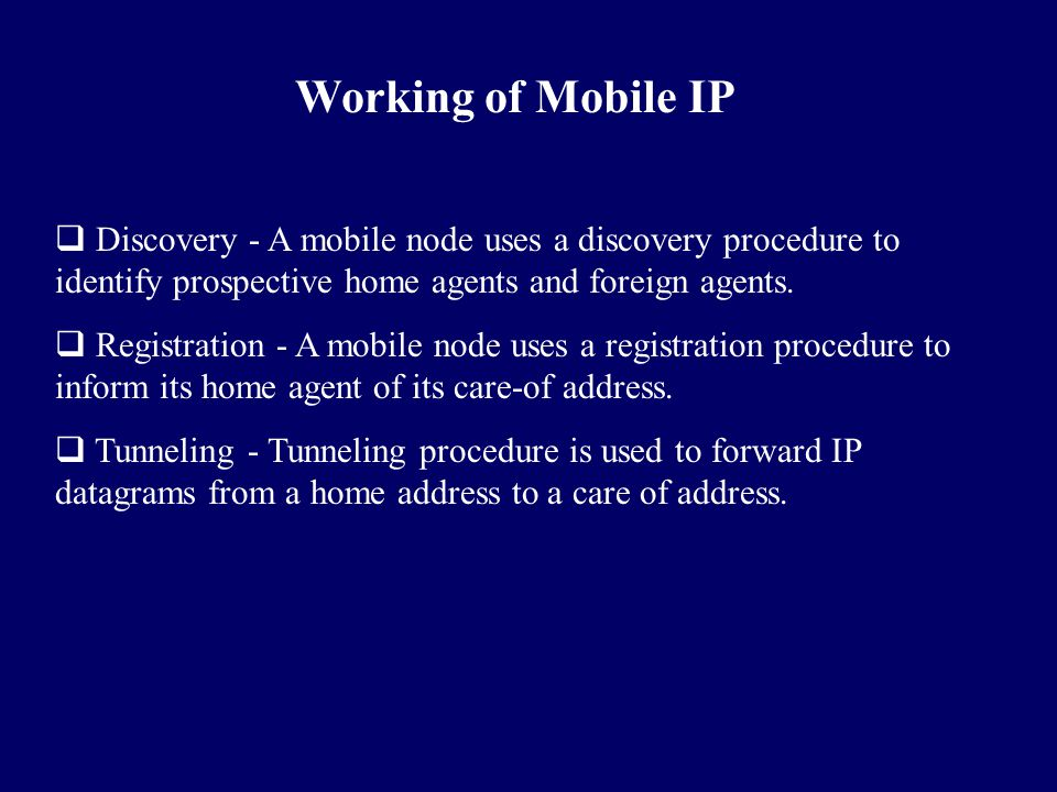 Working of Mobile IP  Discovery - A mobile node uses a discovery procedure to identify prospective home agents and foreign agents.  Registration - A