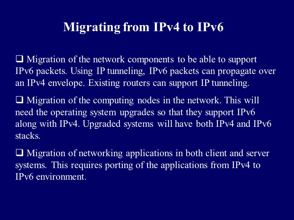 Migrating from IPv4 to IPv6  Migration of the network components to be able to support IPv6 packets. Using IP tunneling, IPv6 packets can propagate o
