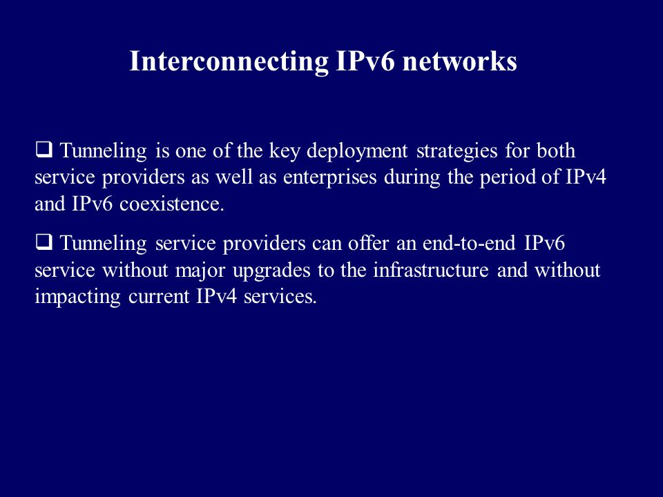 Interconnecting IPv6 networks  Tunneling is one of the key deployment strategies for both service providers as well as enterprises during the period