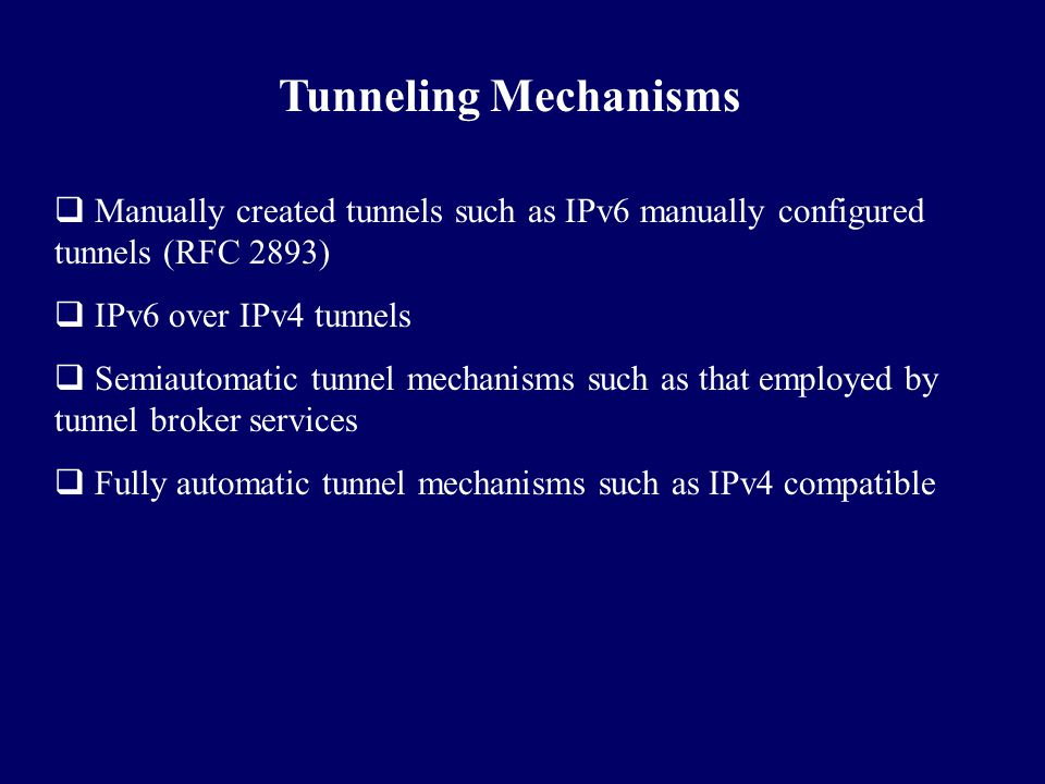 Tunneling Mechanisms  Manually created tunnels such as IPv6 manually configured tunnels (RFC 2893)  IPv6 over IPv4 tunnels  Semiautomatic tunnel me