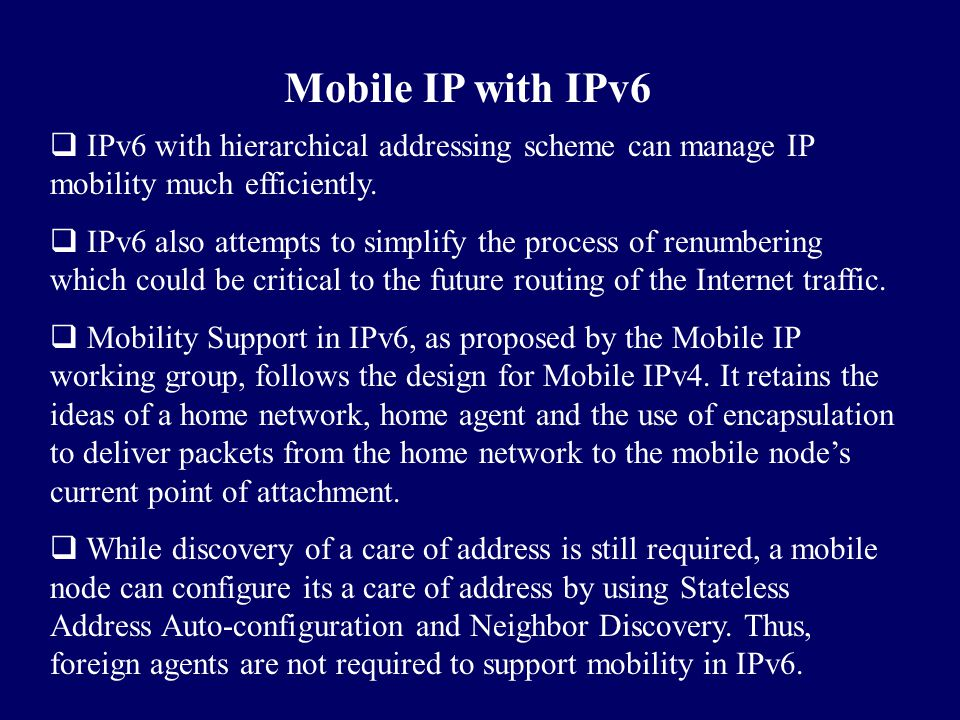 Mobile IP with IPv6  IPv6 with hierarchical addressing scheme can manage IP mobility much efficiently.  IPv6 also attempts to simplify the process o