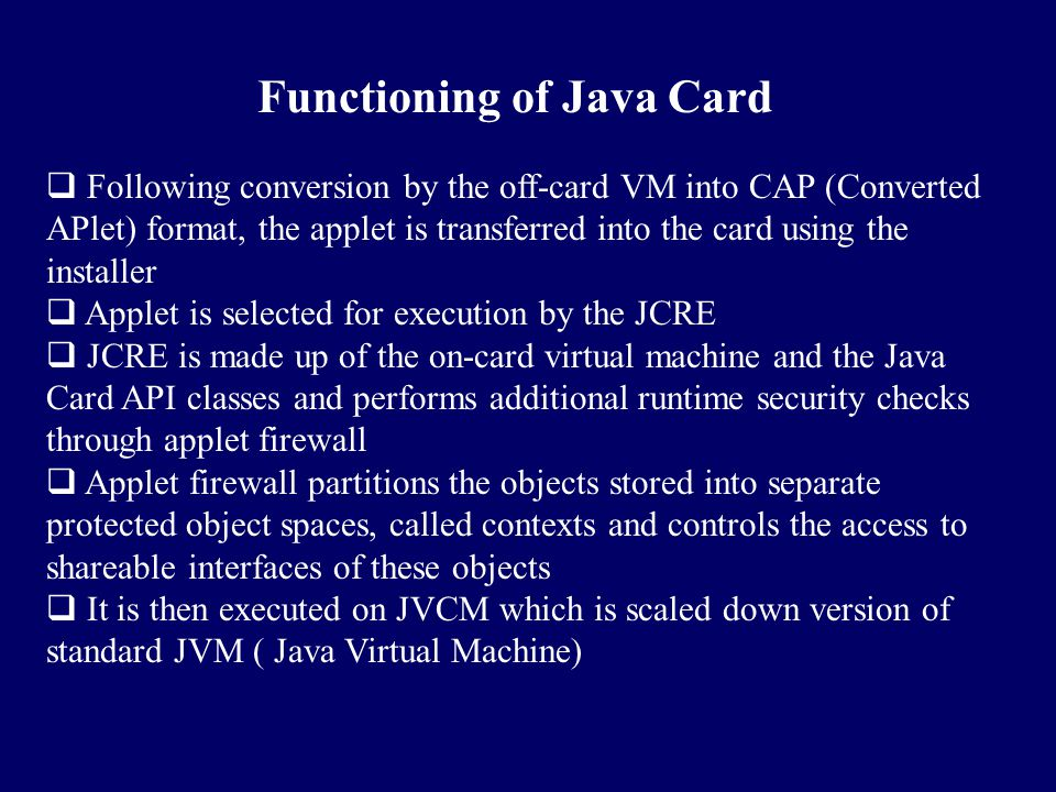 Functioning of Java Card  Following conversion by the off-card VM into CAP (Converted APlet) format, the applet is transferred into the card using th