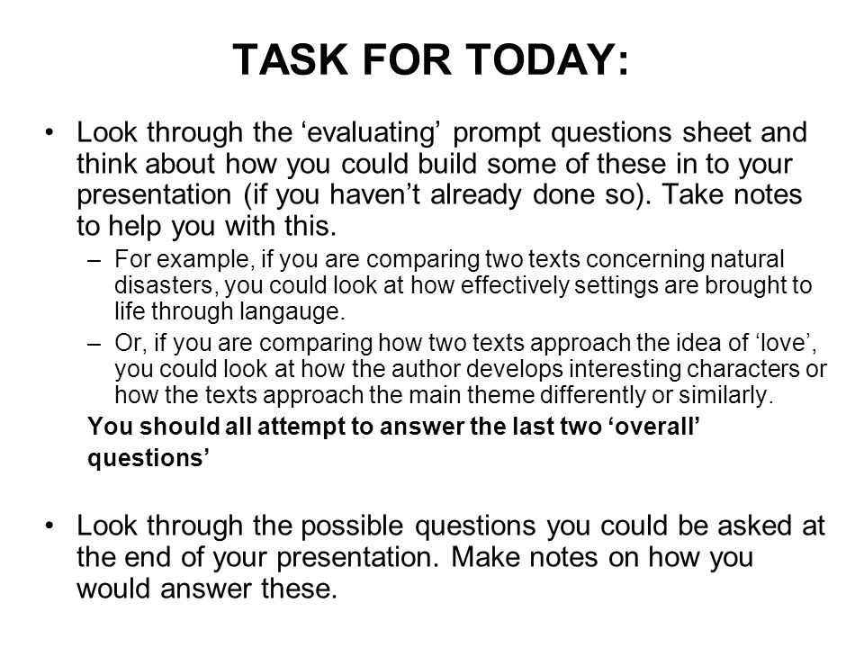 TASK FOR TODAY: Look through the 'evaluating' prompt questions sheet and think about how you could build some of these in to your presentation (if you haven't already done so).