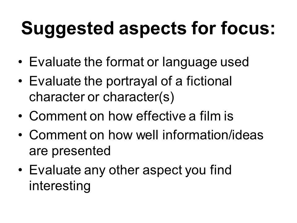 Suggested aspects for focus: Evaluate the format or language used Evaluate the portrayal of a fictional character or character(s) Comment on how effective a film is Comment on how well information/ideas are presented Evaluate any other aspect you find interesting