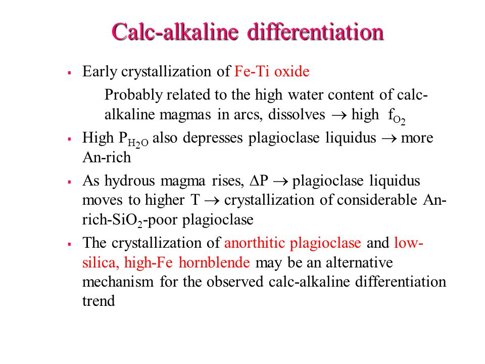 Calc-alkaline differentiation   Early crystallization of Fe-Ti oxide Probably related to the high water content of calc- alkaline magmas in arcs, dissolves  high f O 2   High P H 2 O also depresses plagioclase liquidus  more An-rich   As hydrous magma rises,  P  plagioclase liquidus moves to higher T  crystallization of considerable An- rich-SiO 2 -poor plagioclase   The crystallization of anorthitic plagioclase and low- silica, high-Fe hornblende may be an alternative mechanism for the observed calc-alkaline differentiation trend