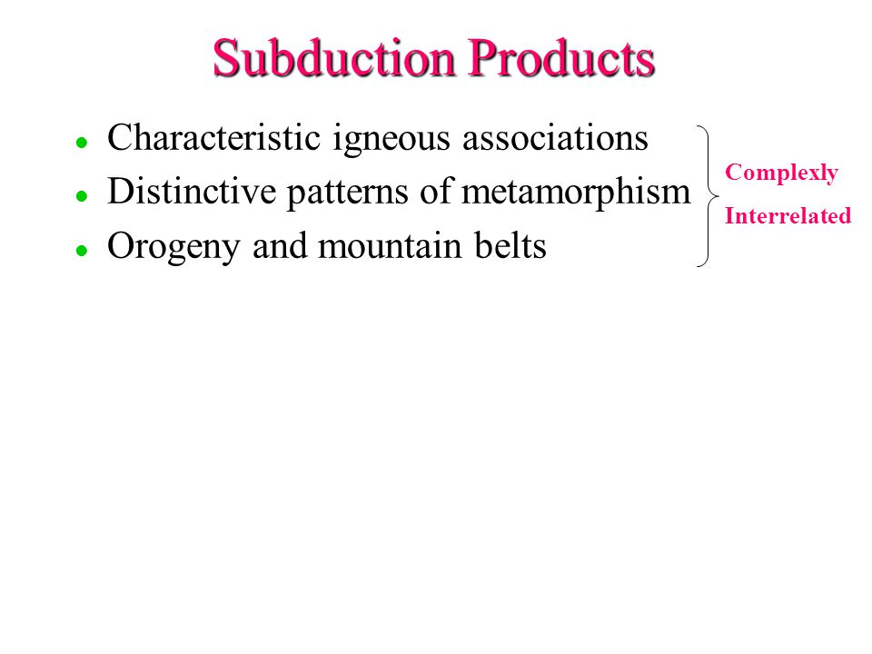 Subduction Products l l Characteristic igneous associations l l Distinctive patterns of metamorphism l l Orogeny and mountain belts Complexly Interrelated