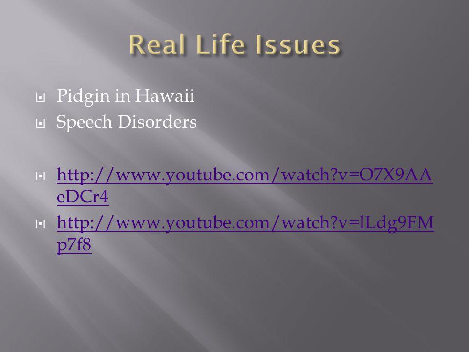  Pidgin in Hawaii  Speech Disorders  http://www.youtube.com/watch?v=O7X9AA eDCr4 http://www.youtube.com/watch?v=O7X9AA eDCr4  http://www.youtube.com/watch?v=lLdg9FM p7f8 http://www.youtube.com/watch?v=lLdg9FM p7f8